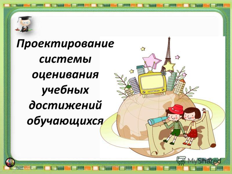 Проектирование системы оценивания учебных достижений обучающихся 22.11.20121http://aida.ucoz.ru