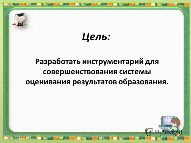 Цель: Разработать инструментарий для совершенствования системы оценивания результатов образования. 22.11.2012http://aida.ucoz.ru4
