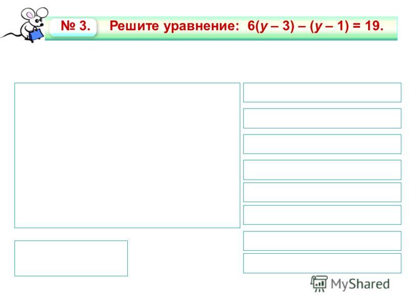 6(y – 3) – (y – 1) = 19 6у -18 – у + 1 = 19 6у – у = 19 + 18 – 1 5у = 36 у = 36 : 5 у= 7,2 6(7,2 – 3) – (7,2 – 1) = 19 19 = 19 1. Раскроем скобки 2. Перенесем слагаемые с неизвестной в левую часть уравнения 3. Приведем подобные слагаемые 4. Решим ура