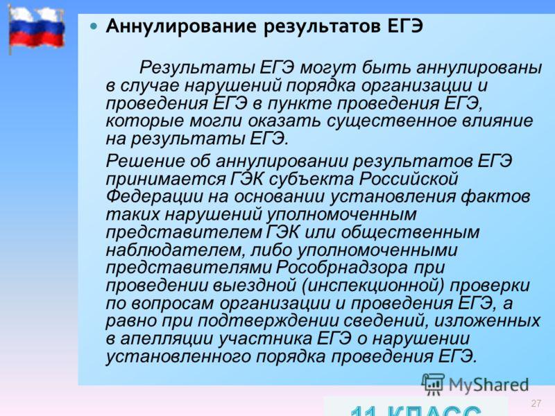27 Аннулирование результатов ЕГЭ Результаты ЕГЭ могут быть аннулированы в случае нарушений порядка организации и проведения ЕГЭ в пункте проведения ЕГЭ, которые могли оказать существенное влияние на результаты ЕГЭ. Решение об аннулировании результато