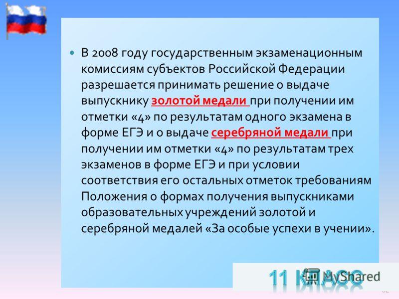 32 В 2008 году государственным экзаменационным комиссиям субъектов Российской Федерации разрешается принимать решение о выдаче выпускнику золотой медали при получении им отметки «4» по результатам одного экзамена в форме ЕГЭ и о выдаче серебряной мед