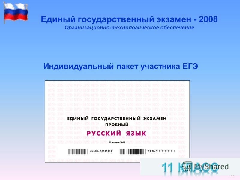 34 Единый государственный экзамен - 2008 Организационно-технологическое обеспечение Индивидуальный пакет участника ЕГЭ БР 3111111111114КИМ 55515111