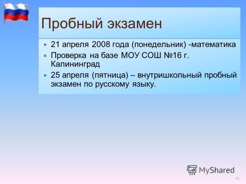 41 Пробный экзамен 21 апреля 2008 года (понедельник) -математика Проверка на базе МОУ СОШ 16 г. Калининград 25 апреля (пятница) – внутришкольный пробный экзамен по русскому языку.