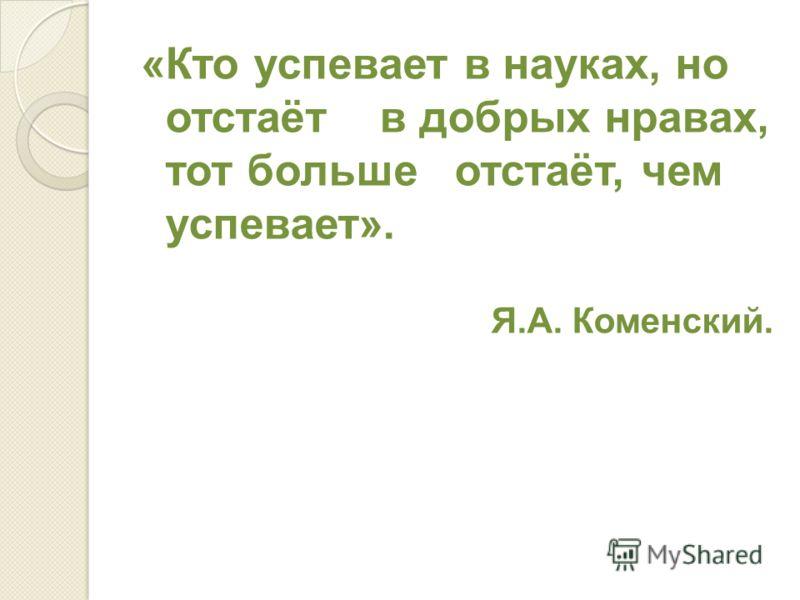«Кто успевает в науках, но отстаёт в добрых нравах, тот больше отстаёт, чем успевает». Я.А. Коменский.