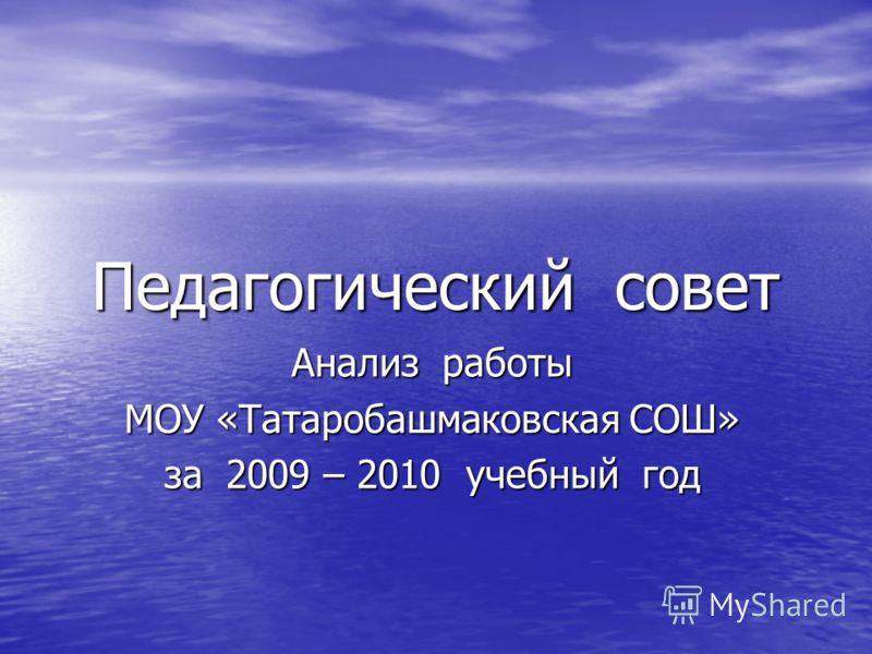 Педагогический совет Анализ работы МОУ «Татаробашмаковская СОШ» за 2009 – 2010 учебный год