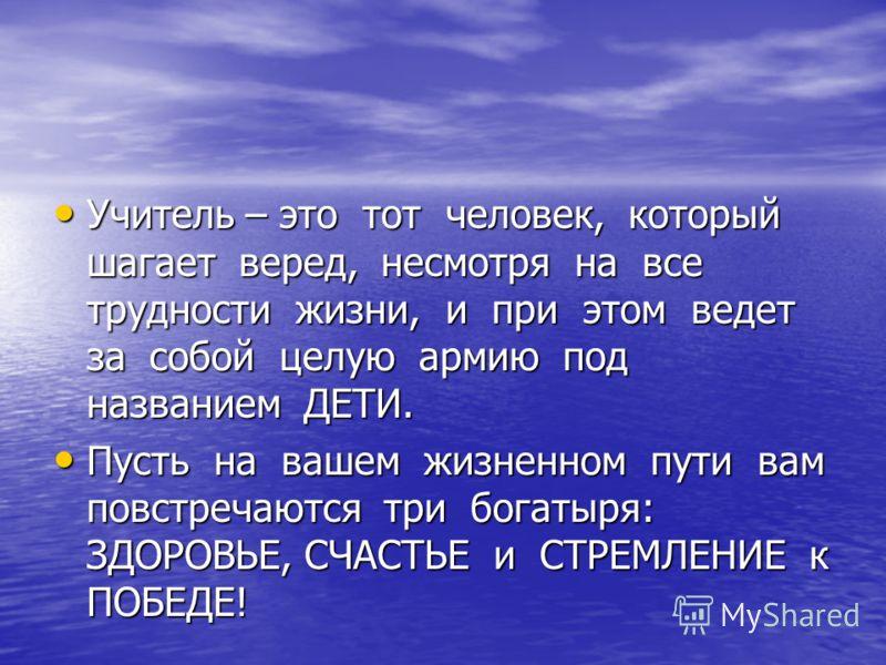 Учитель – это тот человек, который шагает веред, несмотря на все трудности жизни, и при этом ведет за собой целую армию под названием ДЕТИ. Учитель – это тот человек, который шагает веред, несмотря на все трудности жизни, и при этом ведет за собой це