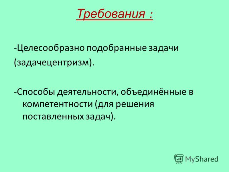 Требования : -Целесообразно подобранные задачи (задачецентризм). -Способы деятельности, объединённые в компетентности (для решения поставленных задач).