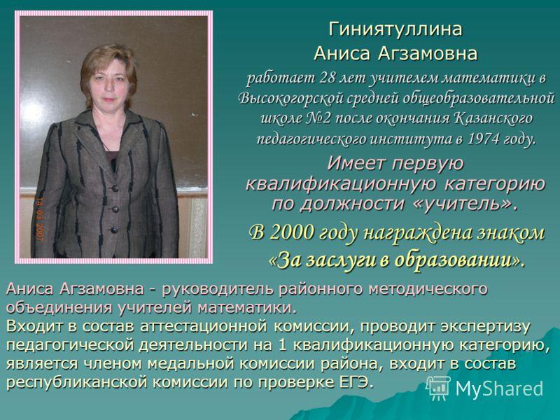 Гиниятуллина Аниса Агзамовна работает 28 лет учителем математики в Высокогорской средней общеобразовательной школе 2 после окончания Казанского педагогического института в 1974 году. Имеет первую квалификационную категорию по должности «учитель». В 2