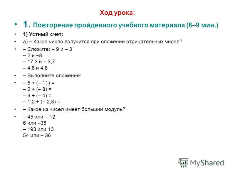Ход урока: 1. Повторение пройденного учебного материала (8–9 мин.) 1) Устный счет: а) – Какое число получится при сложении отрицательных чисел? – Сложите: – 9 и – 3 – 2 и –8 – 17,3 и – 3,7 – 4,8 и 4,8 – Выполните сложение: – 5 + (– 11) = – 2 + (– 8)