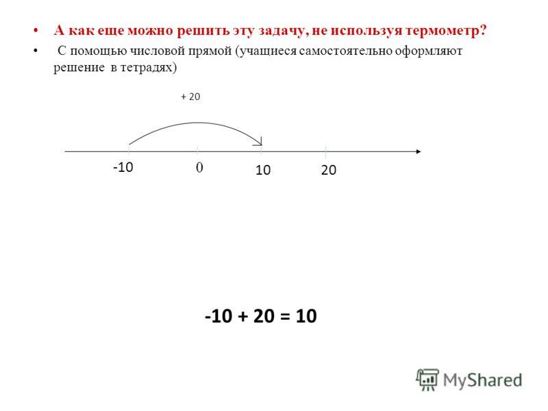 А как еще можно решить эту задачу, не используя термометр? С помощью числовой прямой (учащиеся самостоятельно оформляют решение в тетрадях) 0 -10 10 20 + 20 -10 + 20 = 10