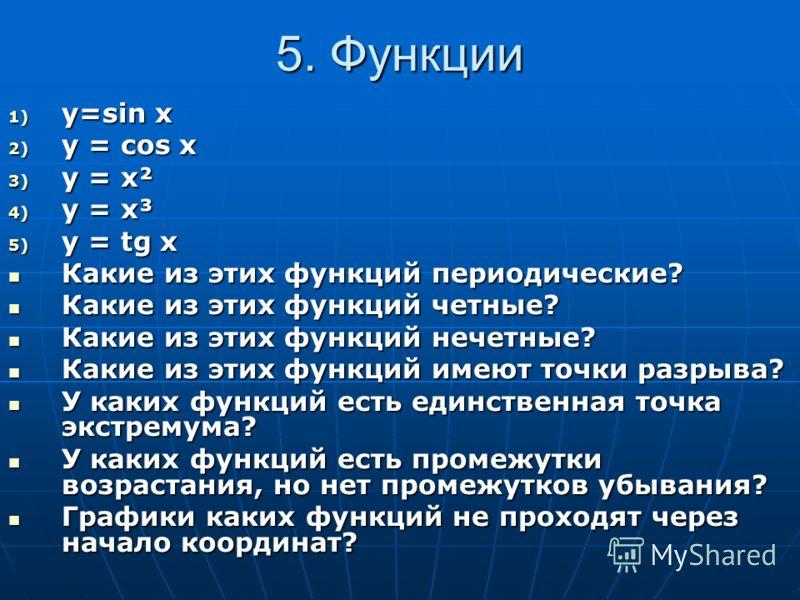 5. Функции 1) y=sin x 2) y = cos x 3) y = x² 4) y = x³ 5) y = tg x Какие из этих функций периодические? Какие из этих функций периодические? Какие из этих функций четные? Какие из этих функций четные? Какие из этих функций нечетные? Какие из этих фун
