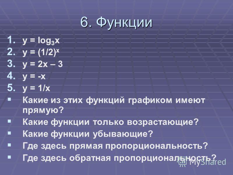 6. Функции 1. 1. y = log 3 x 2. 2. y = (1/2) x 3. 3. y = 2x – 3 4. 4. y = -x 5. 5. y = 1/x Какие из этих функций графиком имеют прямую? Какие функции только возрастающие? Какие функции убывающие? Где здесь прямая пропорциональность? Где здесь обратна