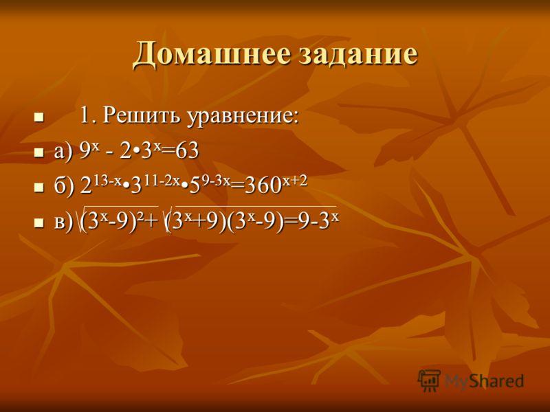 Домашнее задание 1. Решить уравнение: 1. Решить уравнение: а) 9 х - 23 х =63 а) 9 х - 23 х =63 б) 2 13-х 3 11-2х 5 9-3х =360 х+2 б) 2 13-х 3 11-2х 5 9-3х =360 х+2 в) (3 х -9)²+ (3 х +9)(3 х -9)=9-3 х в) (3 х -9)²+ (3 х +9)(3 х -9)=9-3 х