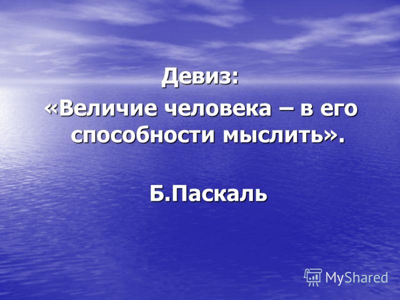 Девиз: «Величие человека – в его способности мыслить». Б.Паскаль Б.Паскаль