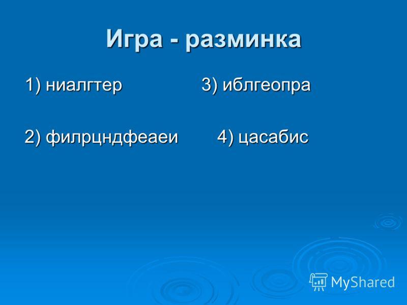 Игра - разминка 1) ниалгтер 3) иблгеопра 2) филрцндфеаеи 4) цасабис