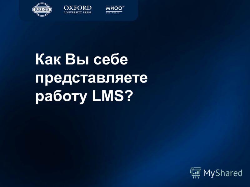 Как Вы себе представляете работу LMS?