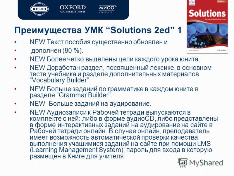 Преимущества УМК Solutions 2ed 1 NEW Текст пособия существенно обновлен и дополнен (80 %). NEW Более четко выделены цели каждого урока юнита. NEW Доработан раздел, посвященный лексике, в основном тесте учебника и разделе дополнительных материаловVoca