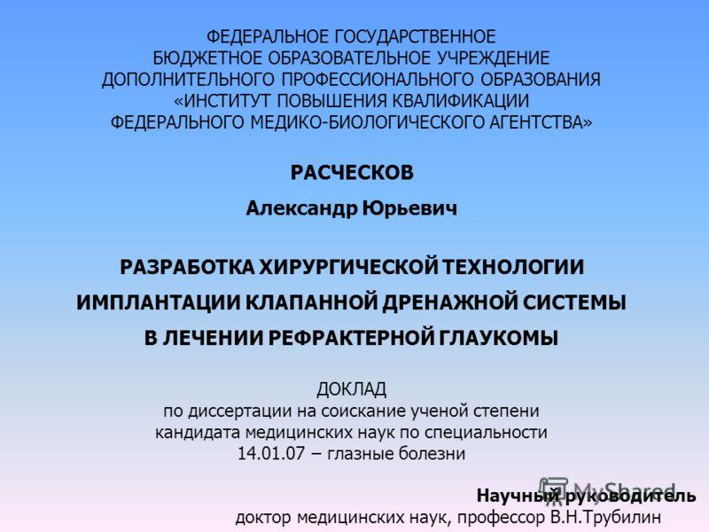 ФЕДЕРАЛЬНОЕ ГОСУДАРСТВЕННОЕ БЮДЖЕТНОЕ ОБРАЗОВАТЕЛЬНОЕ УЧРЕЖДЕНИЕ ДОПОЛНИТЕЛЬНОГО ПРОФЕССИОНАЛЬНОГО ОБРАЗОВАНИЯ «ИНСТИТУТ ПОВЫШЕНИЯ КВАЛИФИКАЦИИ ФЕДЕРАЛЬНОГО МЕДИКО-БИОЛОГИЧЕСКОГО АГЕНТСТВА» РАСЧЕСКОВ Александр Юрьевич РАЗРАБОТКА ХИРУРГИЧЕСКОЙ ТЕХНОЛО