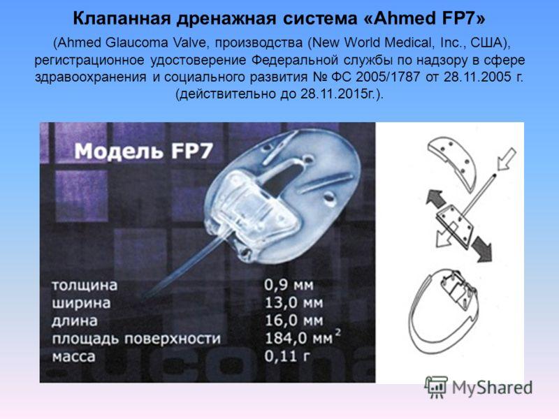 Клапанная дренажная система «Ahmed FP7» (Ahmed Glaucoma Valve, производства (New World Medical, Inc., США), регистрационное удостоверение Федеральной службы по надзору в сфере здравоохранения и социального развития ФС 2005/1787 от 28.11.2005 г. (дейс
