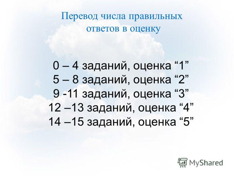 0 – 4 заданий, оценка 1 5 – 8 заданий, оценка 2 9 -11 заданий, оценка 3 12 –13 заданий, оценка 4 14 –15 заданий, оценка 5 Перевод числа правильных ответов в оценку
