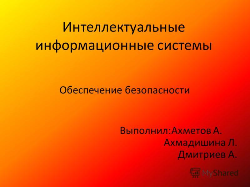 Интеллектуальные информационные системы Обеспечение безопасности Выполнил:Ахметов А. Ахмадишина Л. Дмитриев А.