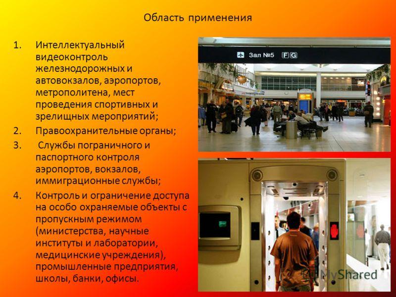Область применения 1.Интеллектуальный видеоконтроль железнодорожных и автовокзалов, аэропортов, метрополитена, мест проведения спортивных и зрелищных мероприятий; 2.Правоохранительные органы; 3. Службы пограничного и паспортного контроля аэропортов,