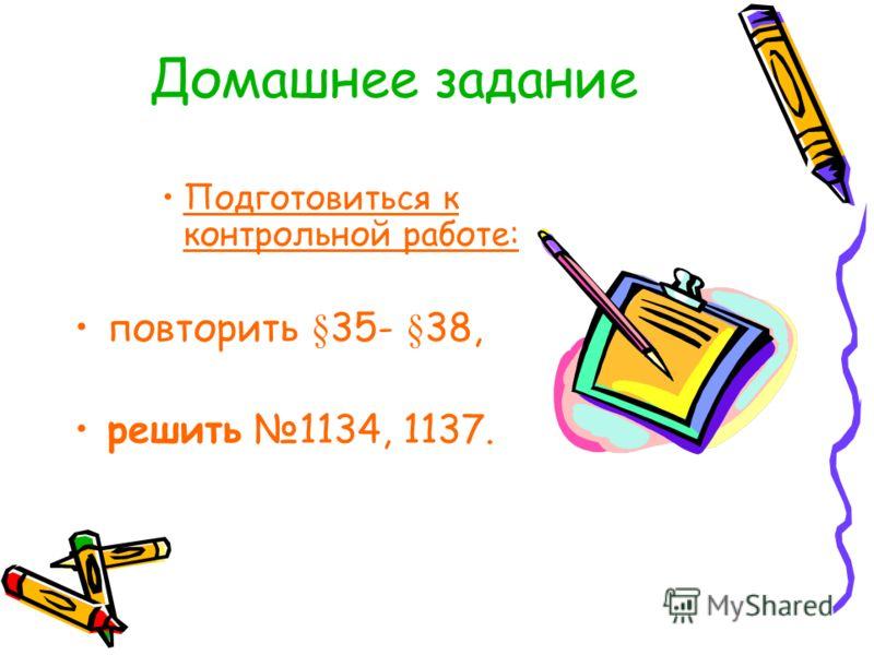 Домашнее задание Подготовиться к контрольной работе: повторить §35- §38, решить 1134, 1137.