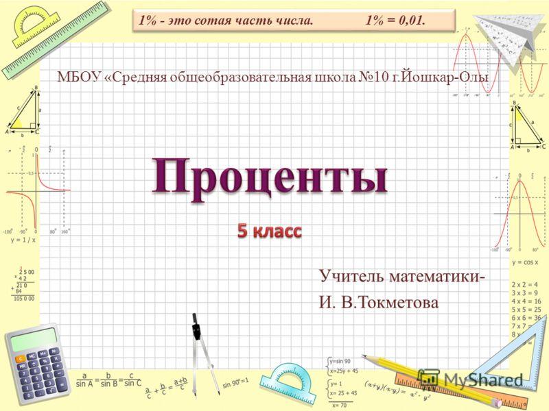 Математика Учитель математики- И. В.Токметова МБОУ «Средняя общеобразовательная школа 10 г.Йошкар-Олы 1% - это сотая часть числа. 1% = 0,01.