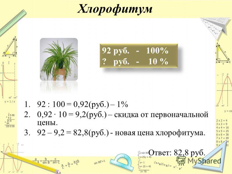 Хлорофитум 92 руб. - 100% ? руб. - 10 % 1.92 : 100 = 0,92(руб.) – 1% 2.0,92 10 = 9,2(руб.) – скидка от первоначальной цены. 3.92 – 9,2 = 82,8(руб.) - новая цена хлорофитума. Ответ: 82,8 руб.