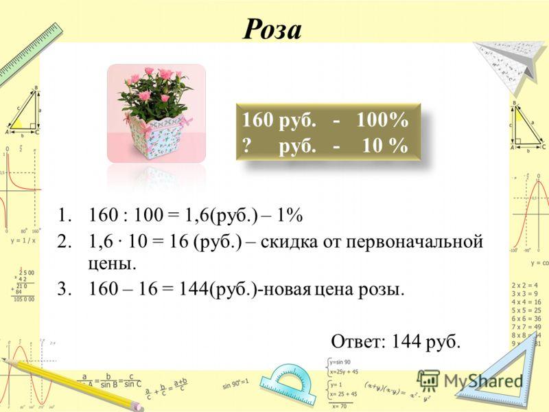 Роза 160 руб. - 100% ? руб. - 10 % 1.160 : 100 = 1,6(руб.) – 1% 2.1,6 10 = 16 (руб.) – скидка от первоначальной цены. 3.160 – 16 = 144(руб.)-новая цена розы. Ответ: 144 руб.