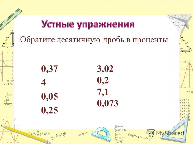 0,37 4 0,05 0,25 3,02 0,2 7,1 0,073 Обратите десятичную дробь в проценты