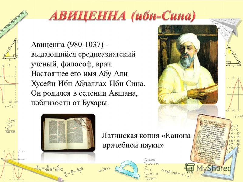 Латинская копия «Канона врачебной науки» Авиценна (980-1037) - выдающийся среднеазиатский ученый, философ, врач. Настоящее его имя Абу Али Хусейн Ибн Абдаллах Ибн Сина. Он родился в селении Авшана, поблизости от Бухары.