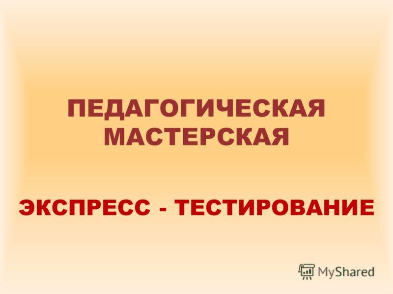 ПЕДАГОГИЧЕСКАЯ МАСТЕРСКАЯ ЭКСПРЕСС - ТЕСТИРОВАНИЕ