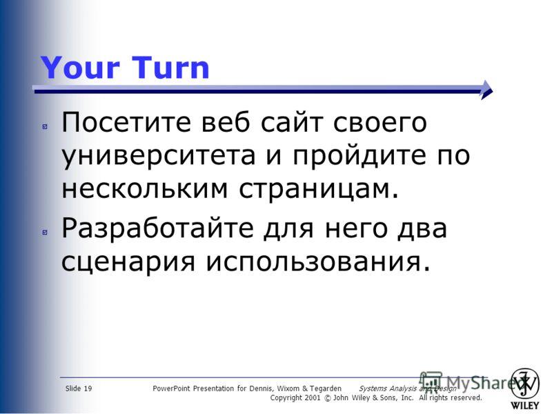 PowerPoint Presentation for Dennis, Wixom & Tegarden Systems Analysis and Design Copyright 2001 © John Wiley & Sons, Inc. All rights reserved. Slide 19 Your Turn Посетите веб сайт своего университета и пройдите по нескольким страницам. Разработайте д