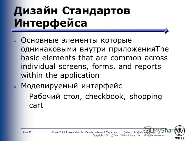PowerPoint Presentation for Dennis, Wixom & Tegarden Systems Analysis and Design Copyright 2001 © John Wiley & Sons, Inc. All rights reserved. Slide 22 Дизайн Стандартов Интерфейса Основные элементы которые однинаковыми внутри приложенияThe basic ele