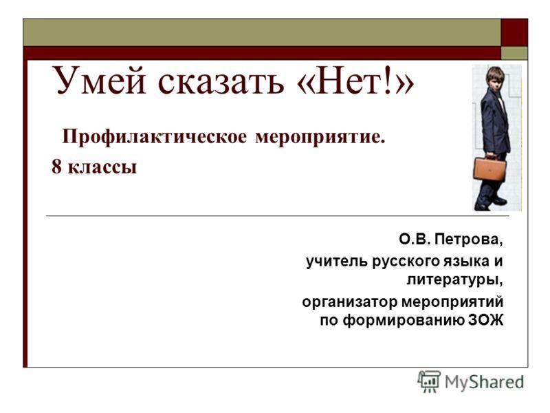 Умей сказать «Нет!» Профилактическое мероприятие. 8 классы О.В. Петрова, учитель русского языка и литературы, организатор мероприятий по формированию ЗОЖ