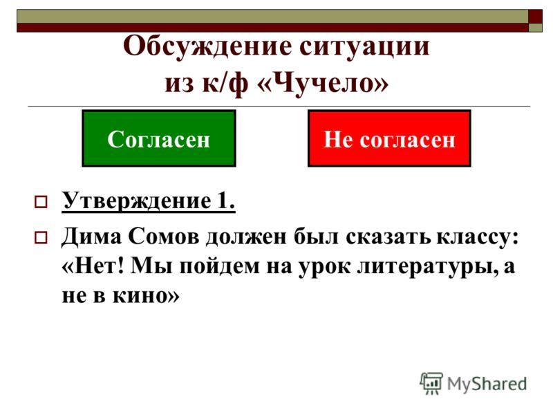 Обсуждение ситуации из к/ф «Чучело» Утверждение 1. Дима Сомов должен был сказать классу: «Нет! Мы пойдем на урок литературы, а не в кино» СогласенНе согласен