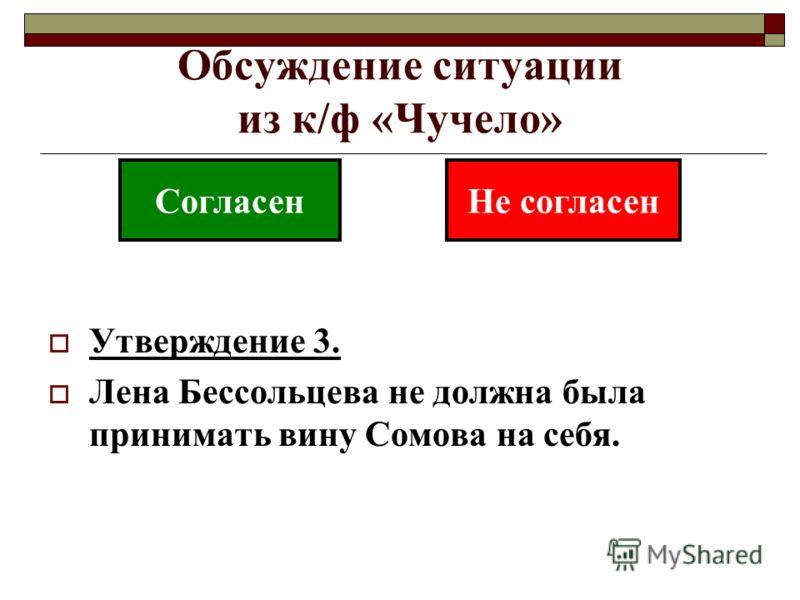 Обсуждение ситуации из к/ф «Чучело» Утверждение 3. Лена Бессольцева не должна была принимать вину Сомова на себя. СогласенНе согласен