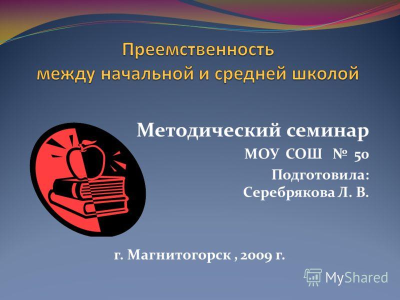 Методический семинар МОУ СОШ 50 Подготовила: Серебрякова Л. В. г. Магнитогорск, 2009 г.