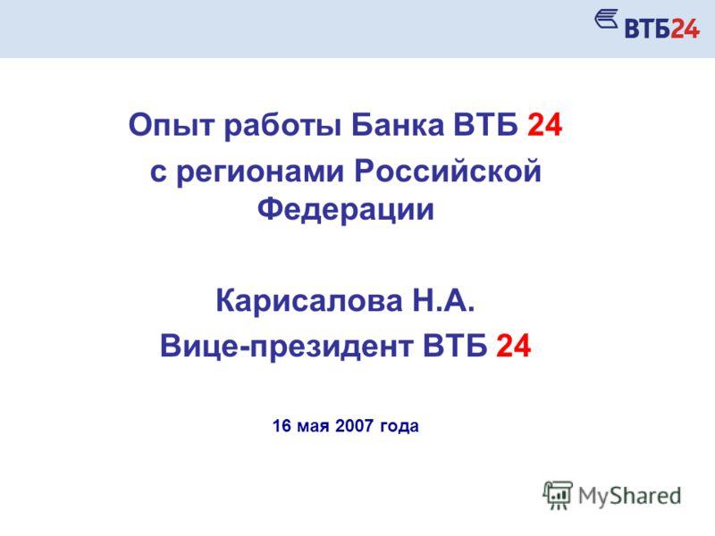 Опыт работы Банка ВТБ 24 с регионами Российской Федерации Карисалова Н.А. Вице-президент ВТБ 24 16 мая 2007 года