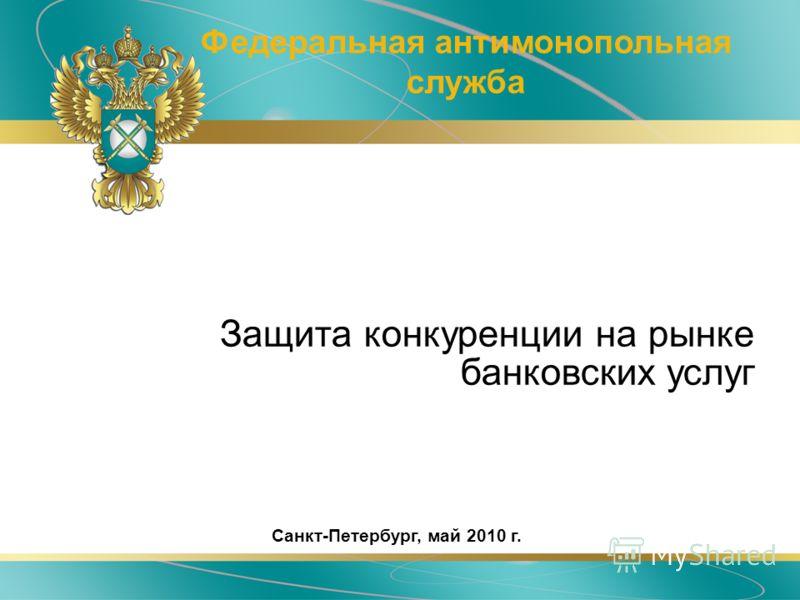 Защита конкуренции на рынке банковских услуг Федеральная антимонопольная служба Санкт-Петербург, май 2010 г.