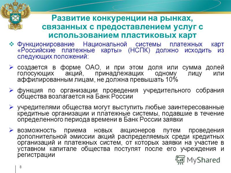 8 Развитие конкуренции на рынках, связанных с предоставлением услуг с использованием пластиковых карт Функционирование Национальной системы платежных карт «Российские платежные карты» (НСПК) должно исходить из следующих положений: создается в форме О