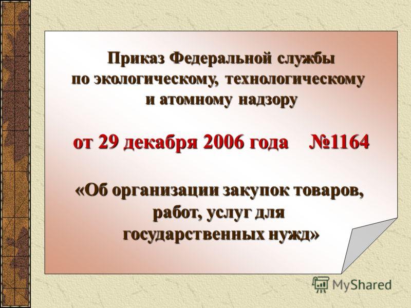 Приказ Федеральной службы по экологическому, технологическому и атомному надзору от 29 декабря 2006 года 1164 «Об организации закупок товаров, работ, услуг для государственных нужд»