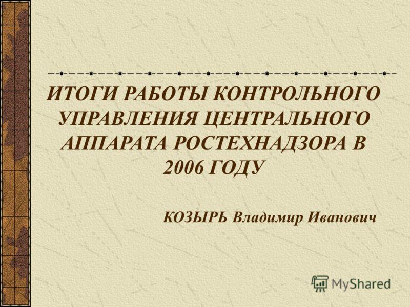 ИТОГИ РАБОТЫ КОНТРОЛЬНОГО УПРАВЛЕНИЯ ЦЕНТРАЛЬНОГО АППАРАТА РОСТЕХНАДЗОРА В 2006 ГОДУ КОЗЫРЬ Владимир Иванович