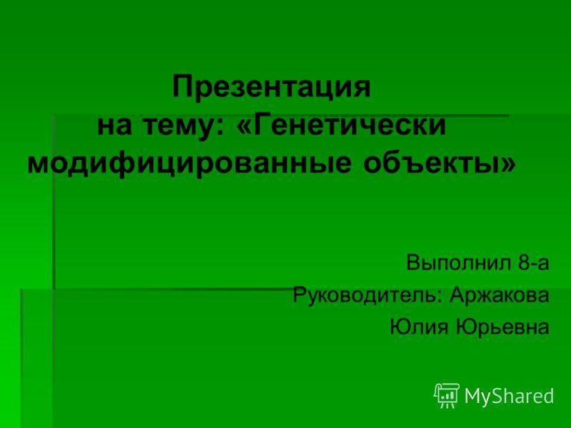 Презентация на тему: «Генетически модифицированные объекты» Выполнил 8-а Руководитель: Аржакова Юлия Юрьевна