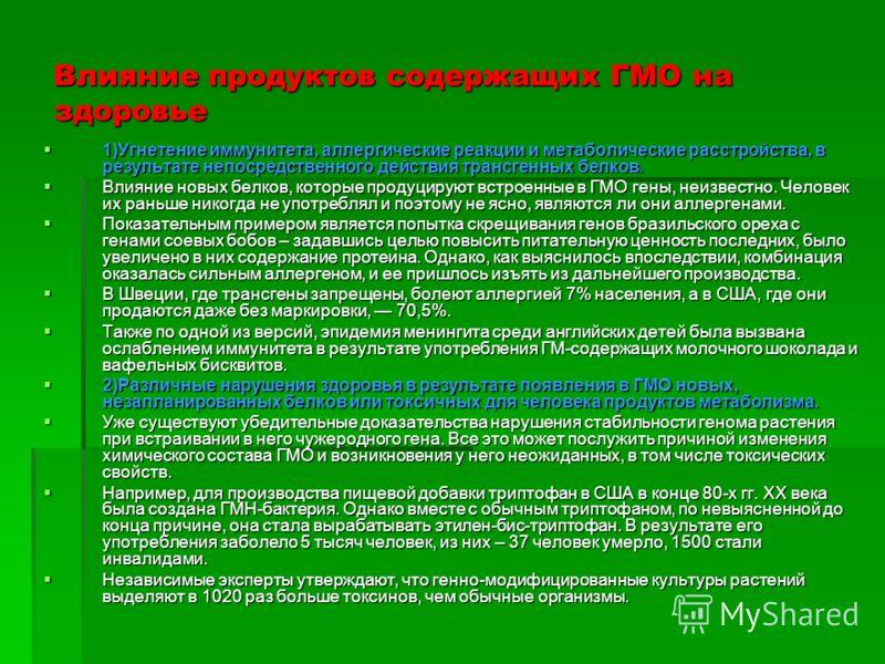 Влияние продуктов содержащих ГМО на здоровье 1)Угнетение иммунитета, аллергические реакции и метаболические расстройства, в результате непосредственного действия трансгенных белков. 1)Угнетение иммунитета, аллергические реакции и метаболические расст