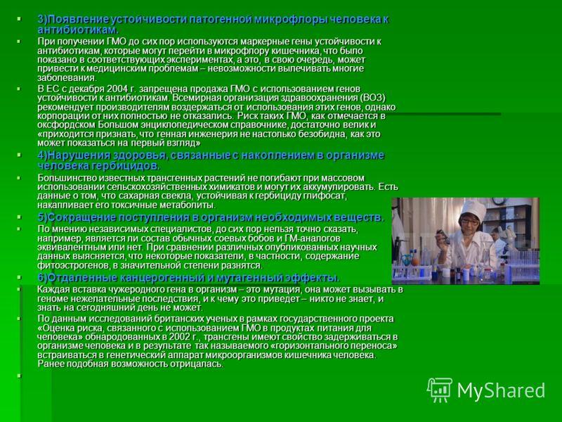 3)Появление устойчивости патогенной микрофлоры человека к антибиотикам. 3)Появление устойчивости патогенной микрофлоры человека к антибиотикам. При получении ГМО до сих пор используются маркерные гены устойчивости к антибиотикам, которые могут перейт
