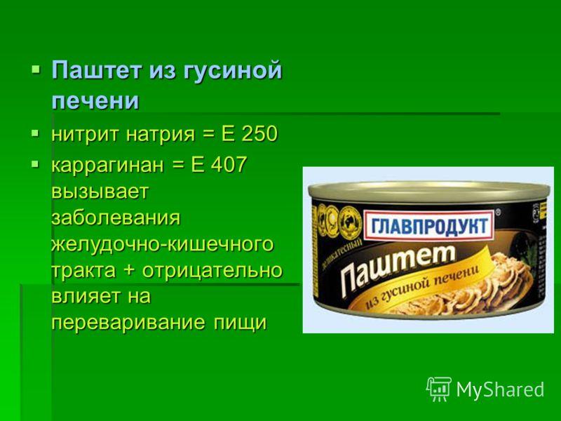Паштет из гусиной печени Паштет из гусиной печени нитрит натрия = Е 250 нитрит натрия = Е 250 каррагинан = Е 407 вызывает заболевания желудочно-кишечного тракта + отрицательно влияет на переваривание пищи каррагинан = Е 407 вызывает заболевания желуд