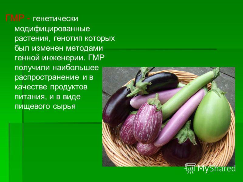ГМР - генетически модифицированные растения, генотип которых был изменен методами генной инженерии. ГМР получили наибольшее распространение и в качестве продуктов питания, и в виде пищевого сырья