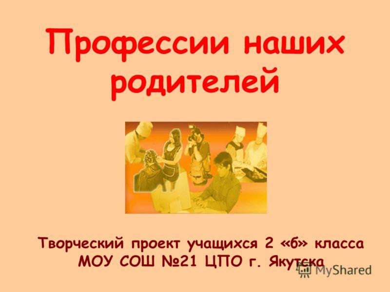 Профессии наших родителей Творческий проект учащихся 2 «б» класса МОУ СОШ 21 ЦПО г. Якутска